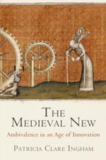 The Medieval New : Ambivalence in an Age of Innovation - Patricia Clare Ingham