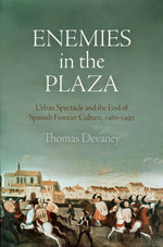 Enemies in the Plaza : Urban Spectacle and the End of Spanish Frontier Culture, 1460-1492 - Thomas Devaney