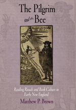 The Pilgrim and the Bee : Reading Rituals and Book Culture in Early New England - Matthew P. Brown