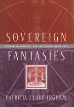Sovereign Fantasies : Arthurian Romance and the Making of Britain - Patricia Clare Ingham