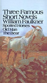 Three Famous Short Novels : Spotted Horses/Old Man/The Bear - William Faulkner