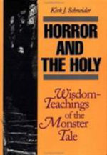Horror and the Holy : Wisdom Teachings of the Monster Tale - Kirk J. Schneider