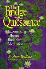 The Bridge of Quiescence : Experiencing Tibetan Buddhist Meditation - B. Alan Wallace