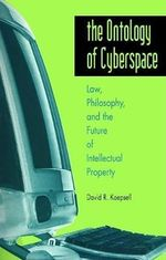The Ontology of Cyberspace : Law, Philosophy and the Future of Intellectual Property - David R. Koepsell