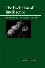 The Evolution of Intelligence : Are Humans the Only Animals with Minds? - James H. Fetzer