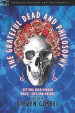 Grateful Dead and Philosophy : Getting High Minded about Love and Haight - Mark Gimbel