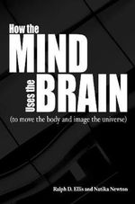 How the Mind Uses the Brain : (To Move the Body and Image the Universe) - Ralph D. Ellis