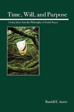 Time, Will, and Purpose : Living Ideas from the Philosophy of Josiah Royce - Randall E. Auxier