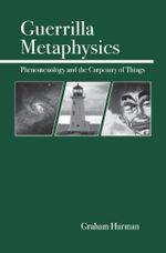 Guerrilla Metaphysics : Phenomenology and the Carpentry of Things - Graham Harman
