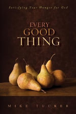 Every Good Thing : Satisfying Your Hunger for God - Mike Tucker
