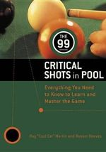 99 Critical Shots in Pool : Everything You Need to Know to Learn and Master the Game - Ray Martin