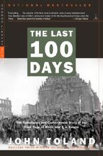The Last 100 Days : The Tumultuous and Controversial Story of the Final Days of World War II in Europe - John Toland