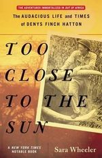 Too Close to the Sun : The Audacious Life and Times of Denys Finch Hatton - Sara Wheeler