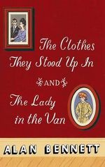 The Clothes They Stood Up in and the Lady and the Van : And, the Lady in the Van - Alan Bennett