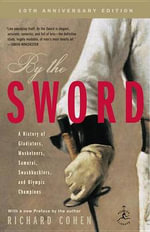 By the Sword : A History of Gladiators, Musketeers, Samurai, Swashbucklers, and Olympic Champions; 10th Anniversary Edition - Richard Cohen