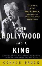When Hollywood Had a King : The Reign of Lew Wasserman, Who Leveraged Talent Into Power and Influence - Connie Bruck