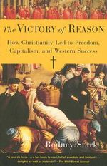 The Victory of Reason : How Christianity Led to Freedom, Capitalism, and Western Success - Rodney Stark