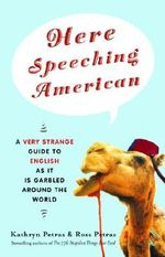 Here Speeching American : A Very Strange Guide to English as It Is Garbled Around the World - Kathryn Petras
