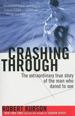 Crashing Through : The Extraordinary True Story of the Man Who Dared to See - Robert Kurson