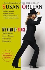 My Kind of Place : Travel Stories from a Woman Who's Been Everywhere - Susan Orlean