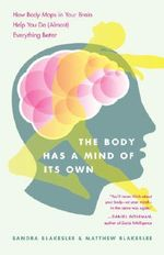 The Body Has a Mind of it's Own : How Body Maps in Your Brain Help You Do (almost) Everything Better - Sandra Blakeslee