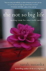 The Not So Big Life :  Making Room for What Really Matters - Sarah Susanka