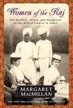 Women of the Raj : The Mothers, Wives, and Daughters of the British Empire in India - Margaret MacMillan