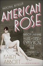 American Rose : A Nation Laid Bare: The Life and Times of Gypsy Rose Lee - Karen Abbott