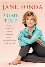 Prime Time : Love, Health, Sex, Fitness, Friendship, Spirit: Making the Most of All of Your Life - Jane Fonda