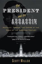 The President and the Assassin : McKinley, Terror, and Empire at the Dawn of the American Century - Scott Miller