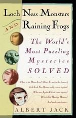 Loch Ness Monsters and Raining Frogs : The World's Most Puzzling Mysteries Solved - Albert Jack