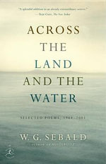Across the Land and the Water : Selected Poems, 1964-2001 - W G Sebald