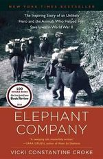 Elephant Company : The Inspiring Story of an Unlikely Hero and the Animals Who Helped Him Save Lives in World War II - Vicki Croke