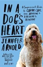 In a Dog's Heart : A Compassionate Guide to Canine Care, from Adopting to Teaching to Bonding - Jennifer Arnold