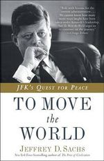 To Move the World : JFK's Quest for Peace - Director Center for International Development and Galen L Stone Professor of International Trade Jeffrey D Sachs