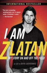 I Am Zlatan : My Story on and Off the Field - Zlatan Ibrahimovic