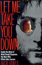 Let Me Take You Down : Inside the Mind of Mark David Chapman, the Man Who Killed John Lennon - Jack Jones