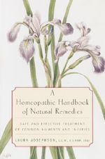 A Homeopathic Handbook of Natural Remedies : Safe and Effective Treatment of Common Ailments and Injuries - Laura Josephson