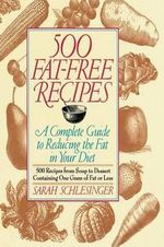 500 Fat Free Recipes : A Complete Guide to Reducing the Fat in Your Diet - Sarah Schlesinger