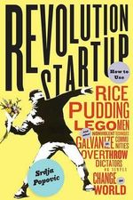 Revolution Startup : How to Use Rice Pudding, Lego Men, and Other Nonviolent Techniques to Galvanize Communities, Overthrow Dictators, or Simply Change the World - Srdja Popovic