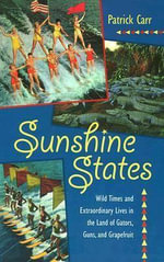 Sunshine States : Wild Times and Extraordinary Lives in the Land of Gators, Guns and Grapefruit - Patrick Carr