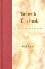 The French in Early Florida : In the Eye of the Hurricane - John T. McGrath