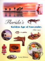 Florida's Golden Age of Souvenirs, 1890-1930 : Arms, Art, and Invention - Larry Roberts