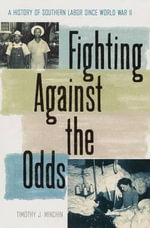 Fighting Against the Odds : A History of Southern Labor Since World War II - Timothy J. Minchin