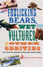 Frolicking Bears, Wet Vultures, and Other Oddities : A New York City Journalist in Nineteenth-century Florida - Jerald T. Milanich