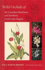 Wild Orchids of the Canadian Maritimes and Northern Great Lakes Region - Paul Martin Brown