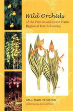 Wild Orchids of the Prairies and Great Plains Region of North America : With References to the Atlantic and Gulf Coastal P... - Paul Martin Brown