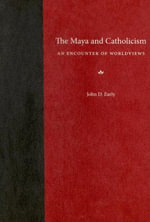 The Maya and Catholicism : An Encounter of Worldviews - John D. Early