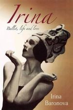 Irina : Ballet, Life and Love - Irina Baronova