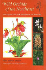 Wild Orchids of the Northeast :  New England, New York, Pennsylvania, and New Jersey - Paul Martin Brown